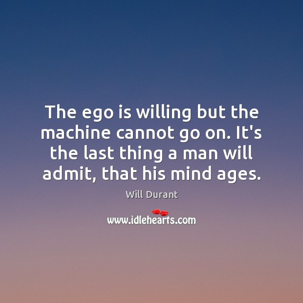The ego is willing but the machine cannot go on. It's the Ego Quotes Image