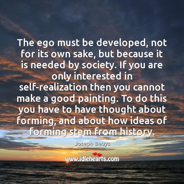 The ego must be developed, not for its own sake, but because Joseph Beuys Picture Quote