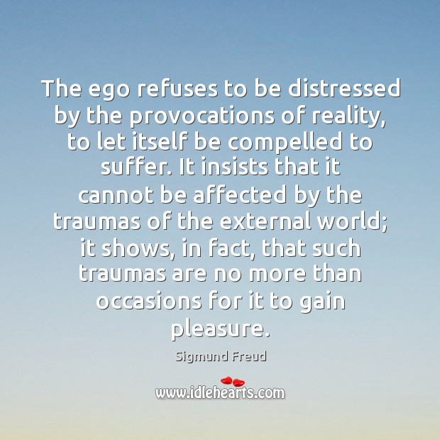 The ego refuses to be distressed by the provocations of reality, to Sigmund Freud Picture Quote