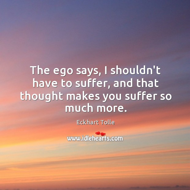 The ego says, I shouldn't have to suffer, and that thought makes you suffer so much more. Image