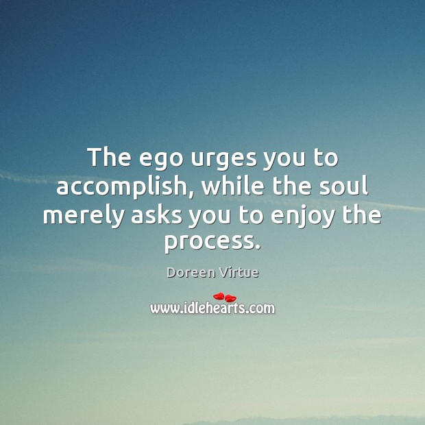 Image, The ego urges you to accomplish, while the soul merely asks you to enjoy the process.