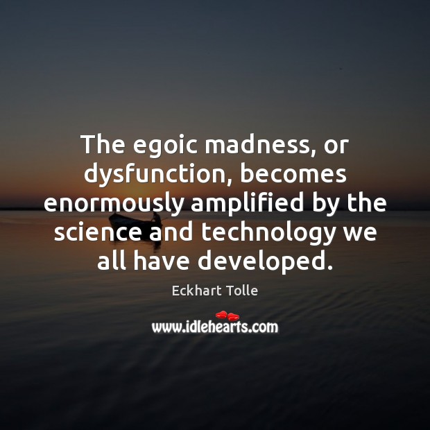 Image, The egoic madness, or dysfunction, becomes enormously amplified by the science and