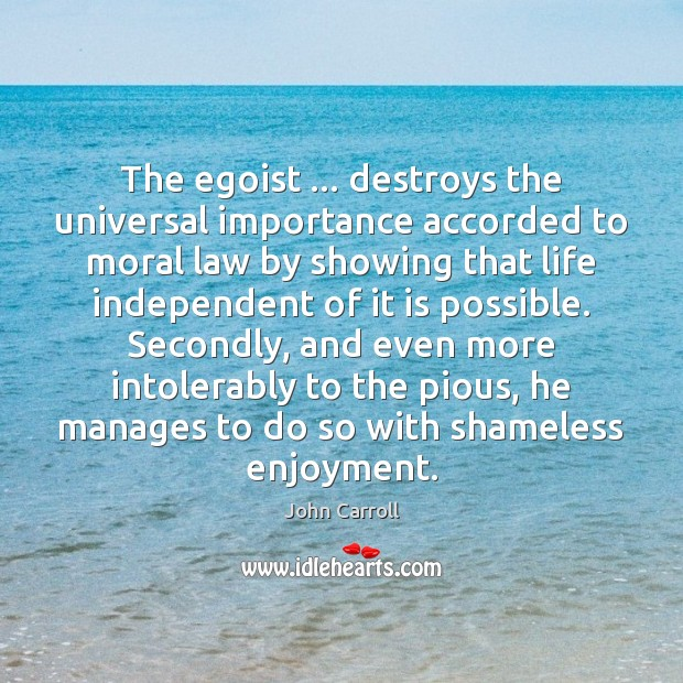 The egoist … destroys the universal importance accorded to moral law by showing John Carroll Picture Quote