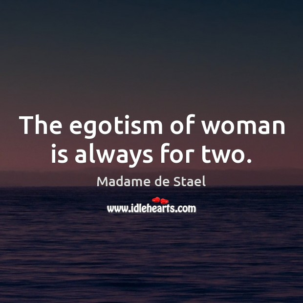 The egotism of woman is always for two. Madame de Stael Picture Quote