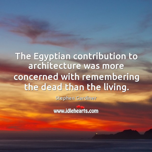 The egyptian contribution to architecture was more concerned with remembering the dead than the living. Stephen Gardiner Picture Quote