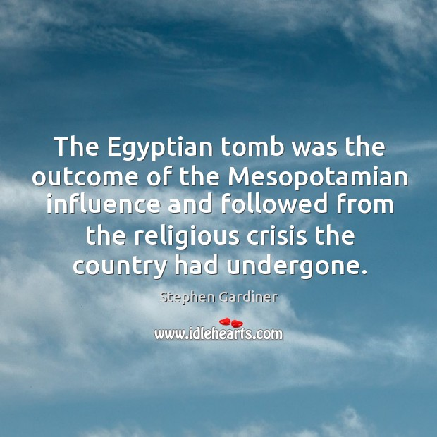 The egyptian tomb was the outcome of the mesopotamian influence Stephen Gardiner Picture Quote