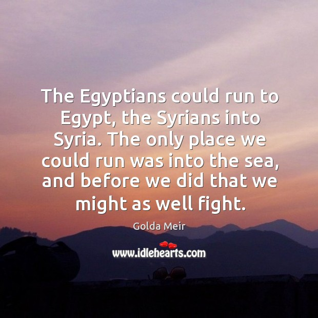 The egyptians could run to egypt, the syrians into syria. Image