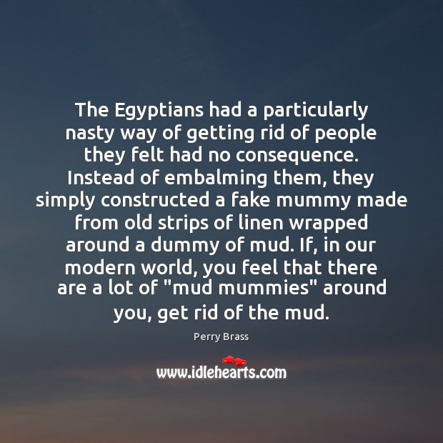 The Egyptians had a particularly nasty way of getting rid of people Perry Brass Picture Quote