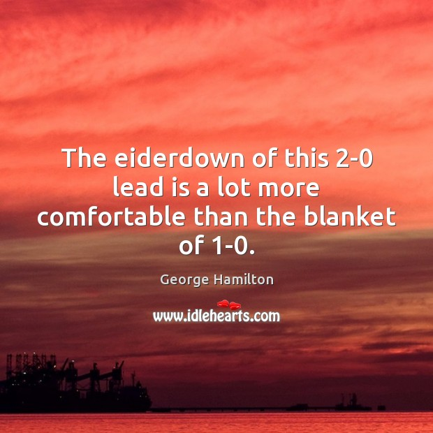 The eiderdown of this 2-0 lead is a lot more comfortable than the blanket of 1-0. George Hamilton Picture Quote