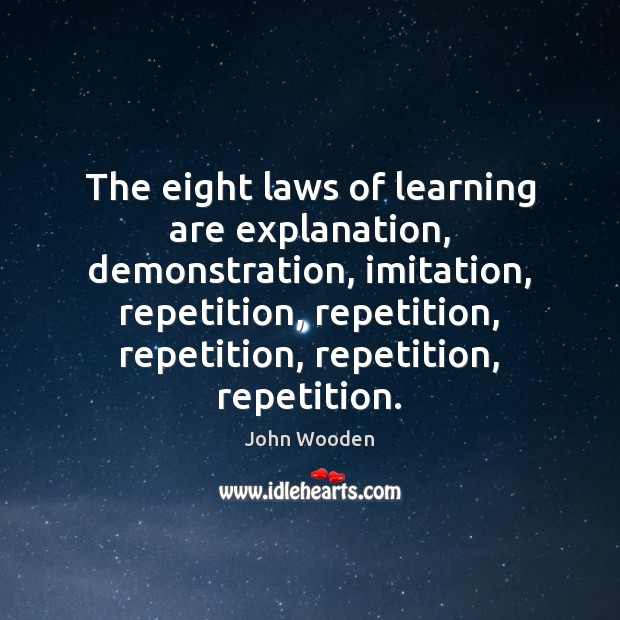 The eight laws of learning are explanation, demonstration, imitation, repetition, repetition, repetition, John Wooden Picture Quote