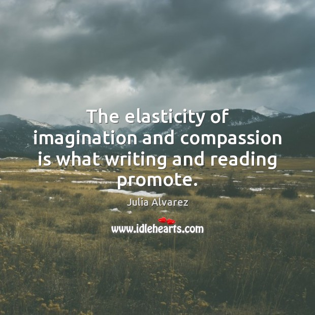 The elasticity of imagination and compassion is what writing and reading promote. Compassion Quotes Image