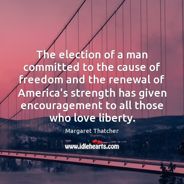 The election of a man committed to the cause of freedom and Margaret Thatcher Picture Quote