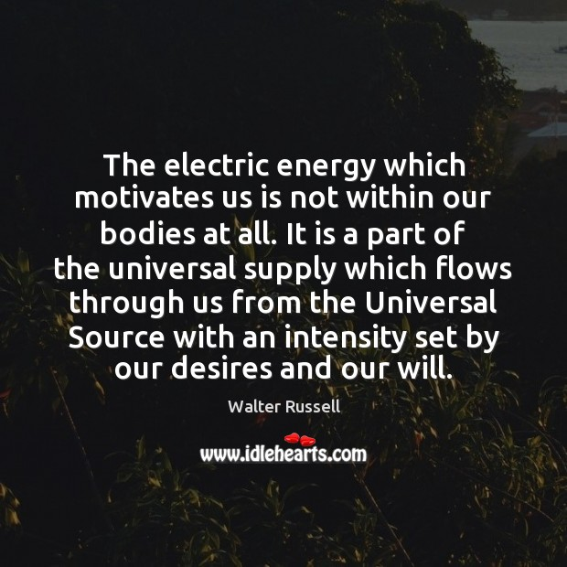 The electric energy which motivates us is not within our bodies at Walter Russell Picture Quote