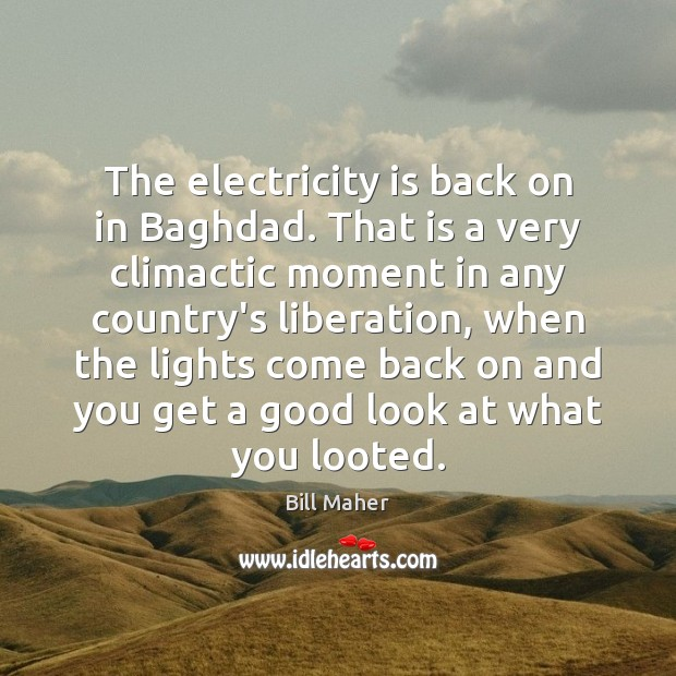 The electricity is back on in Baghdad. That is a very climactic Bill Maher Picture Quote
