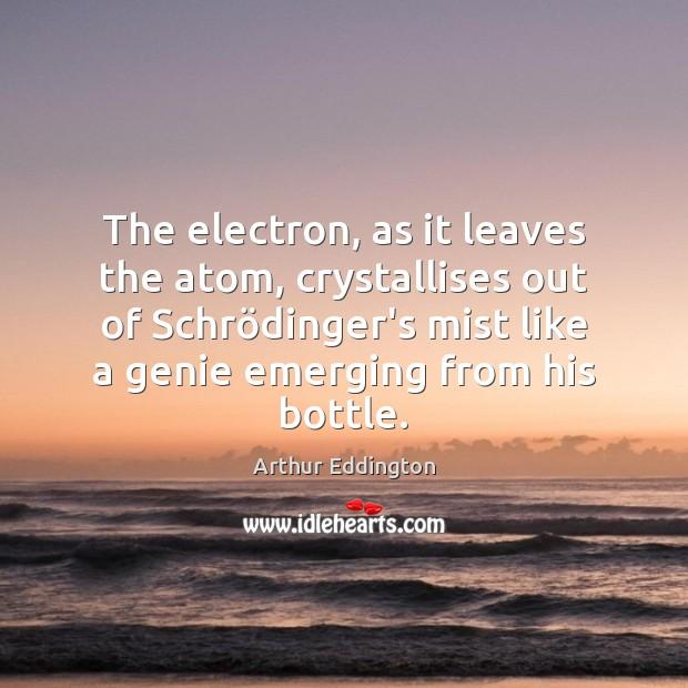 The electron, as it leaves the atom, crystallises out of Schrödinger's Arthur Eddington Picture Quote