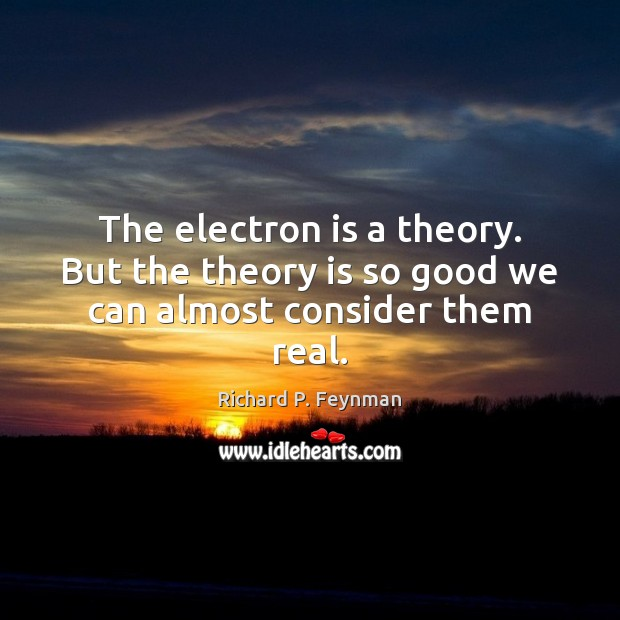 The electron is a theory. But the theory is so good we can almost consider them real. Richard P. Feynman Picture Quote