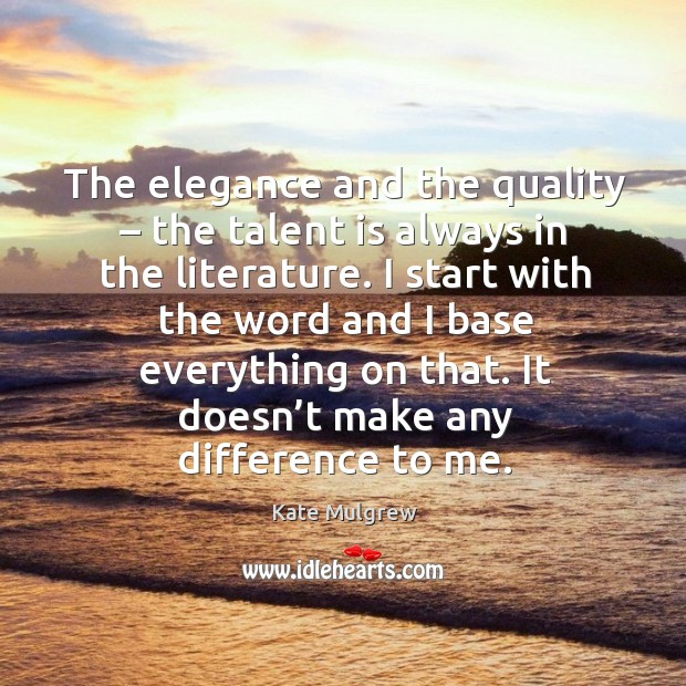 The elegance and the quality – the talent is always in the literature. I start with the word and I base everything on that. Kate Mulgrew Picture Quote