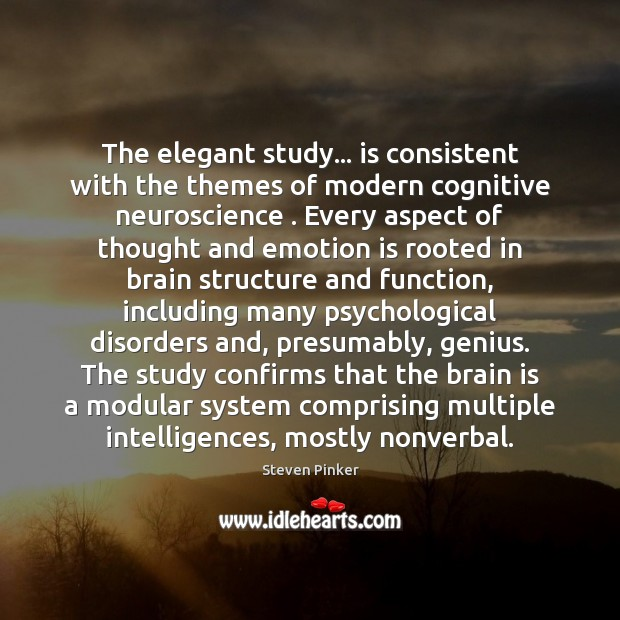 The elegant study… is consistent with the themes of modern cognitive neuroscience . Steven Pinker Picture Quote