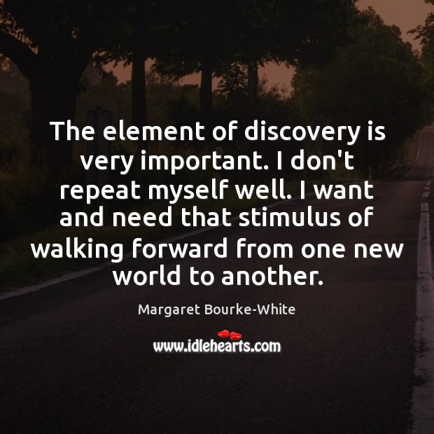 The element of discovery is very important. I don't repeat myself well. Image