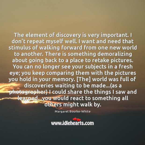 The element of discovery is very important. I don't repeat myself well. Margaret Bourke-White Picture Quote