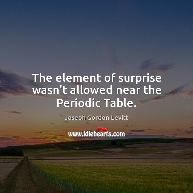 The element of surprise wasn't allowed near the Periodic Table. Joseph Gordon Levitt Picture Quote