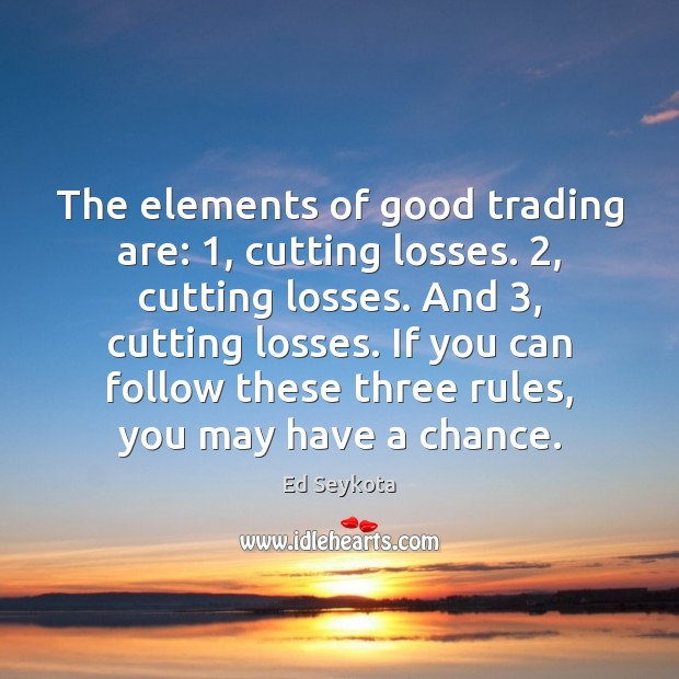 The elements of good trading are: 1, cutting losses. 2, cutting losses. And 3, cutting Ed Seykota Picture Quote