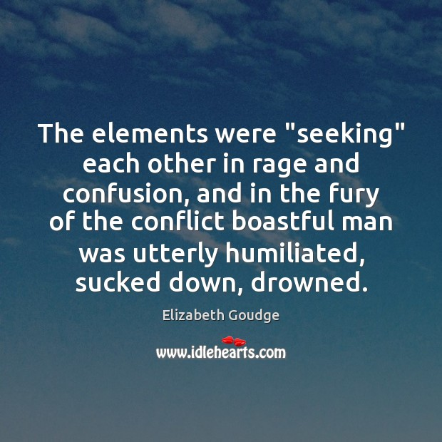 "The elements were ""seeking"" each other in rage and confusion, and in Elizabeth Goudge Picture Quote"