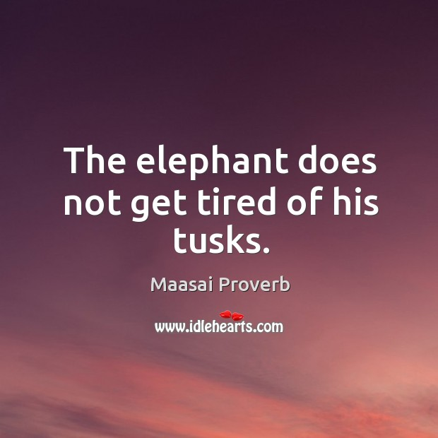 The elephant does not get tired of his tusks. Maasai Proverbs Image