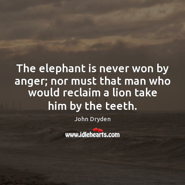 The elephant is never won by anger; nor must that man who John Dryden Picture Quote