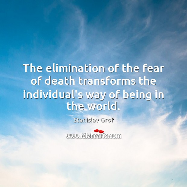 The elimination of the fear of death transforms the individual's way of Stanislav Grof Picture Quote