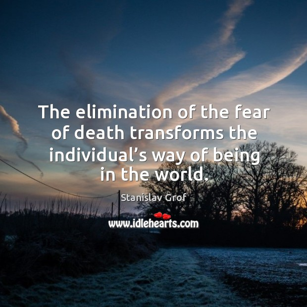 The elimination of the fear of death transforms the individual's way of being in the world. Stanislav Grof Picture Quote