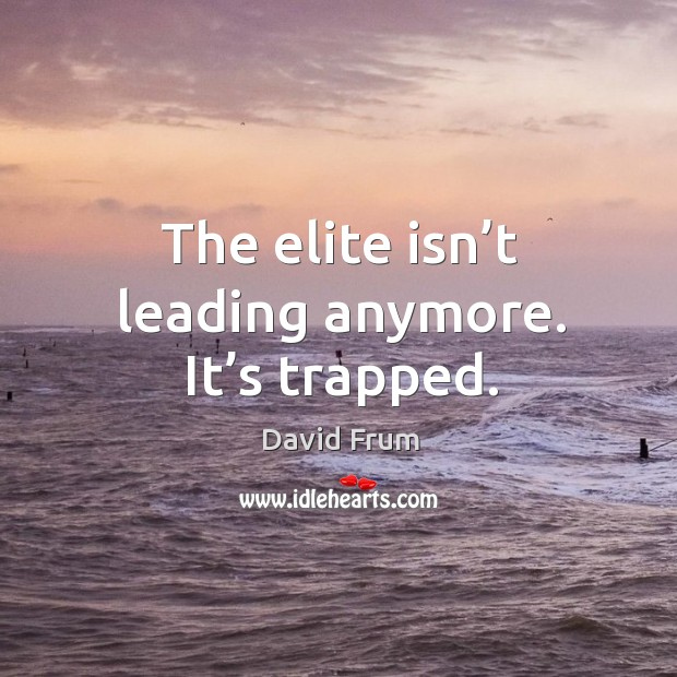 The elite isn't leading anymore. It's trapped. David Frum Picture Quote