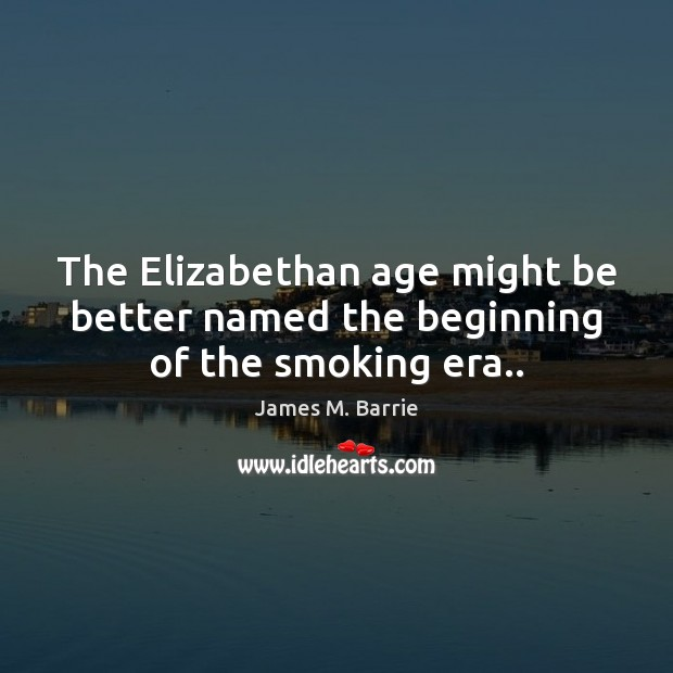The Elizabethan age might be better named the beginning of the smoking era.. Image