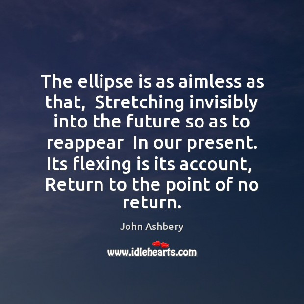 The ellipse is as aimless as that,  Stretching invisibly into the future John Ashbery Picture Quote