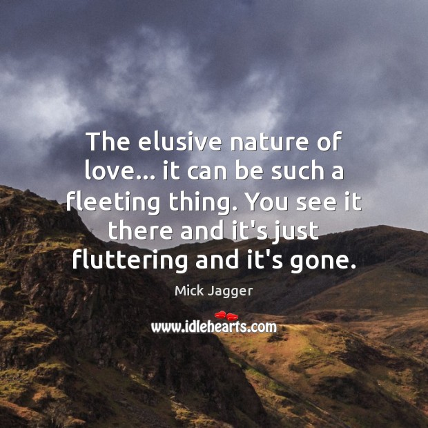 The elusive nature of love… it can be such a fleeting thing. Mick Jagger Picture Quote