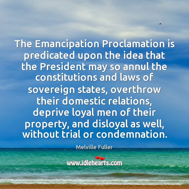 The Emancipation Proclamation is predicated upon the idea that the President may Image