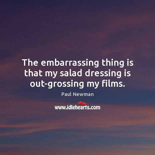 The embarrassing thing is that my salad dressing is out-grossing my films. Paul Newman Picture Quote
