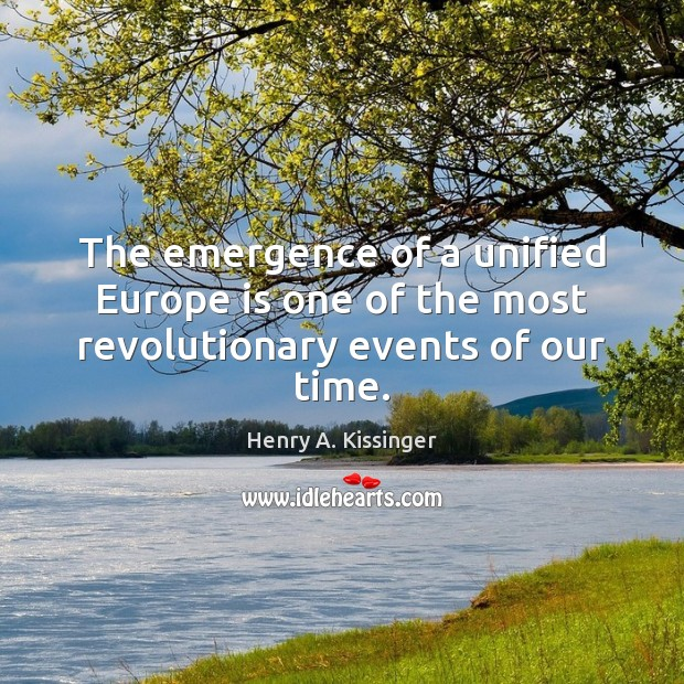The emergence of a unified Europe is one of the most revolutionary events of our time. Henry A. Kissinger Picture Quote