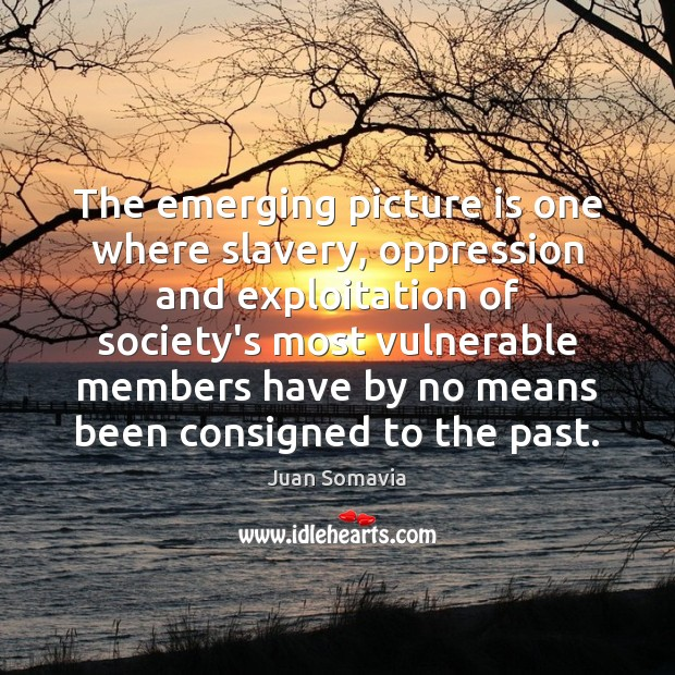The emerging picture is one where slavery, oppression and exploitation of society's Image