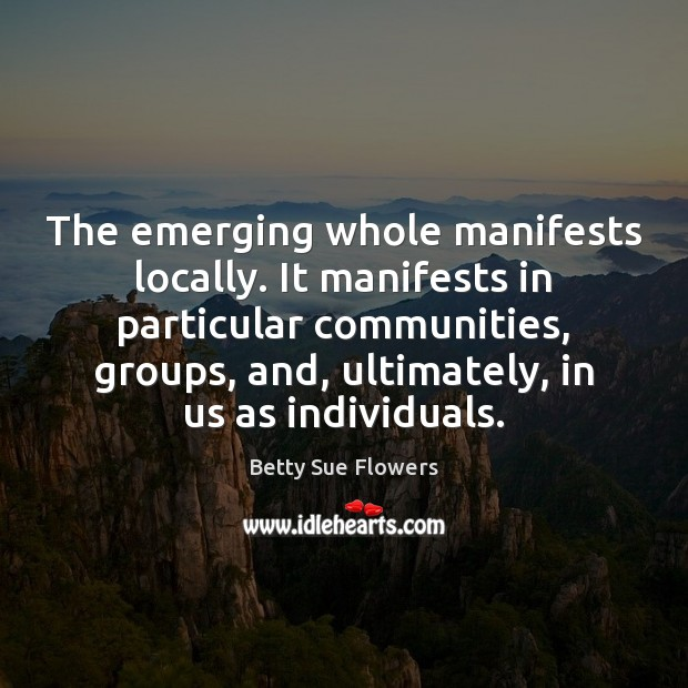 Image, The emerging whole manifests locally. It manifests in particular communities, groups, and,