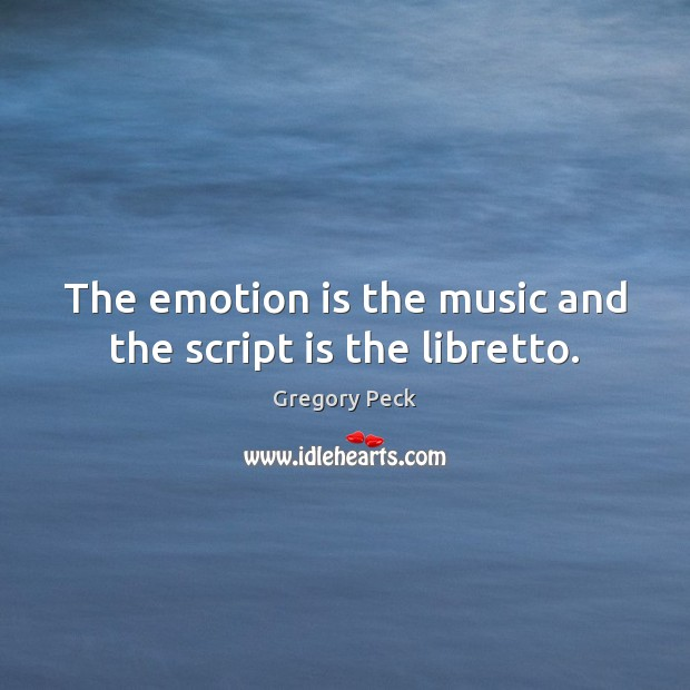 Image, The emotion is the music and the script is the libretto.