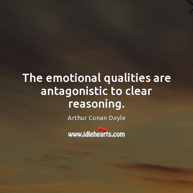 The emotional qualities are antagonistic to clear reasoning. Arthur Conan Doyle Picture Quote