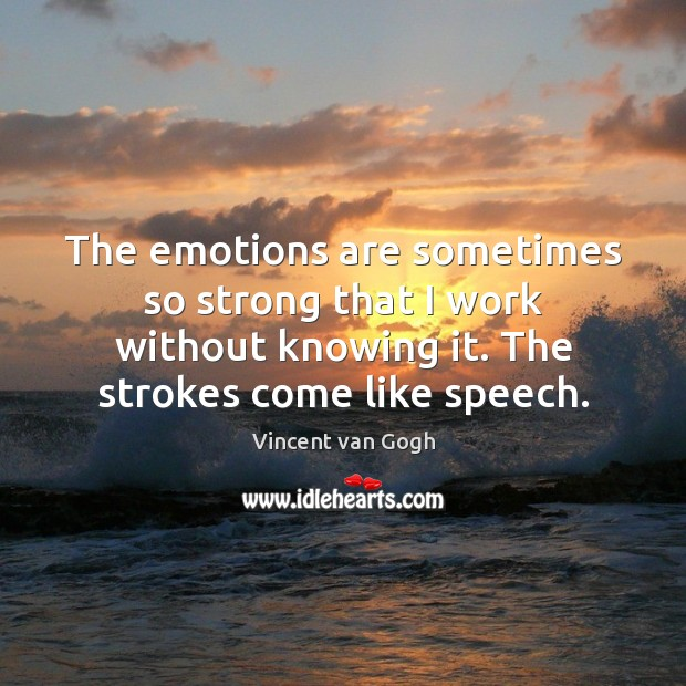 Image, The emotions are sometimes so strong that I work without knowing it.