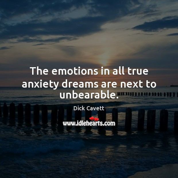 The emotions in all true anxiety dreams are next to unbearable. Dick Cavett Picture Quote