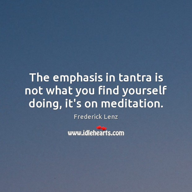 The emphasis in tantra is not what you find yourself doing, it's on meditation. Tantra Quotes Image