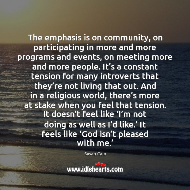 The emphasis is on community, on participating in more and more programs Susan Cain Picture Quote