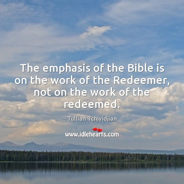 The emphasis of the Bible is on the work of the Redeemer, not on the work of the redeemed. Tullian Tchividjian Picture Quote