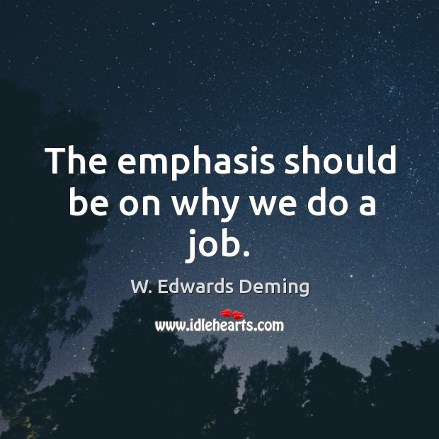 The emphasis should be on why we do a job. W. Edwards Deming Picture Quote