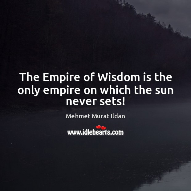 The Empire of Wisdom is the only empire on which the sun never sets! Image