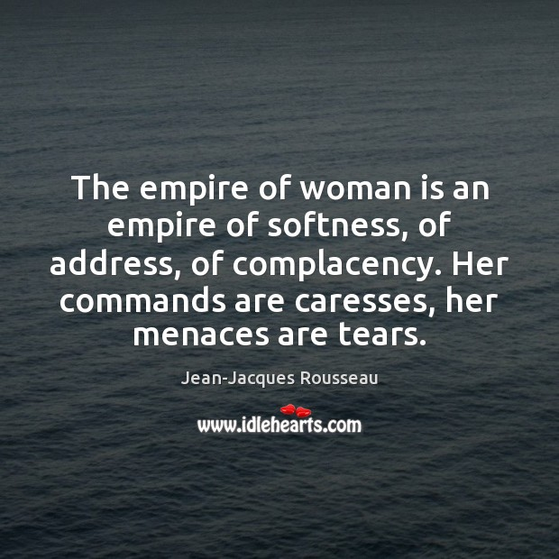 The empire of woman is an empire of softness, of address, of Jean-Jacques Rousseau Picture Quote